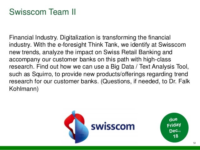 12 Swisscom Team II Financial Industry. Digitalization is transforming the financial industry. With the e-foresight Think ...