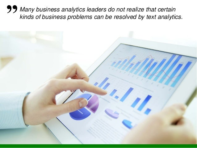 Many business analytics leaders do not realize that certain kinds of business problems can be resolved by text analytics.