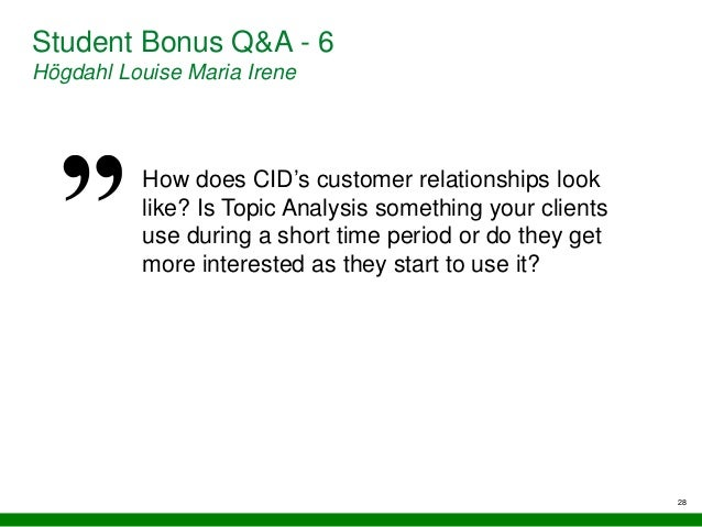 28 Student Bonus Q&A - 6 Högdahl Louise Maria Irene How does CID's customer relationships look like? Is Topic Analysis som...