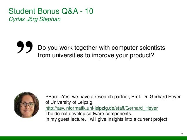 36 Student Bonus Q&A - 10 Cyriax Jörg Stephan Do you work together with computer scientists from universities to improve y...