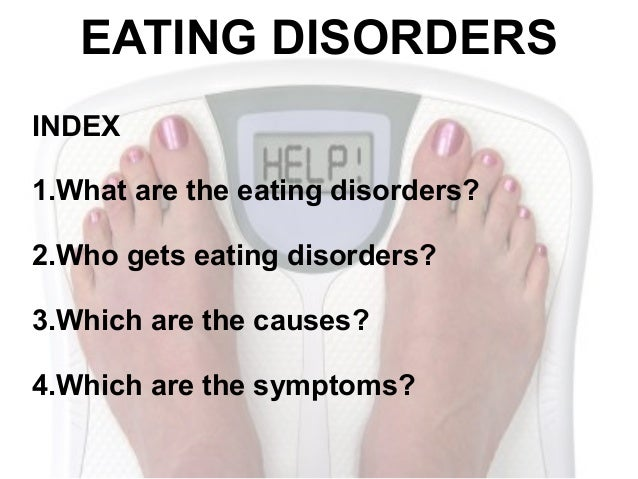 EATING DISORDERSINDEX1.What are the eating disorders?2.Who gets eating disorders?3.Which are the causes?4.Which are the sy...