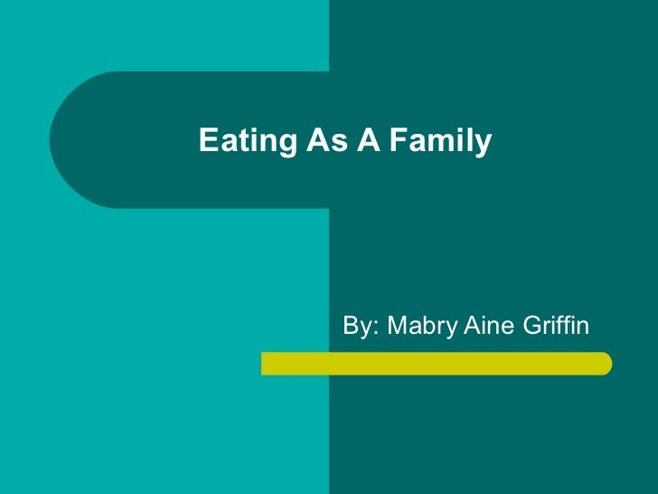 Eating As A Family By: Mabry Aine Griffin