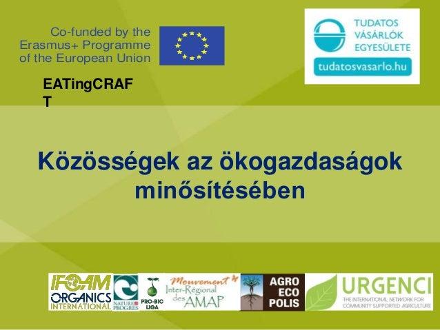 Közösségek az ökogazdaságok minősítésében Co-funded by the Erasmus+ Programme of the European Union EATingCRAF T