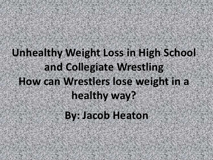 Unhealthy Weight Loss in High School     and Collegiate Wrestling How can Wrestlers lose weight in a           healthy way...
