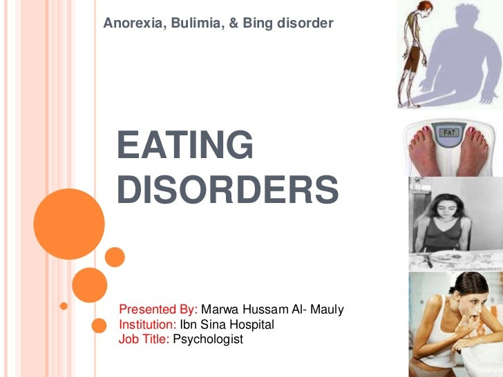Anorexia, Bulimia, & Bing disorder EATING DISORDERS  Presented By: Marwa Hussam Al- Mauly  Institution: Ibn Sina Hospital ...