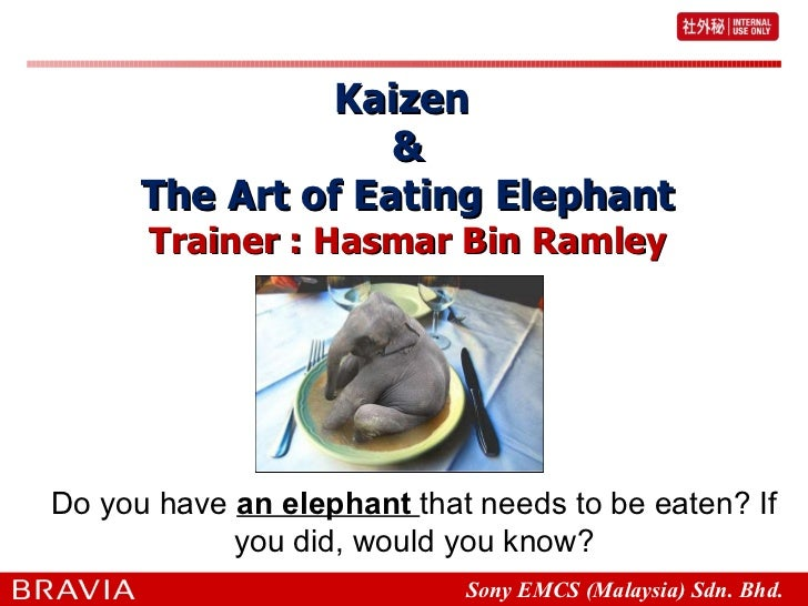 Kaizen  & The Art of Eating Elephant Trainer : Hasmar Bin Ramley Do you have  an elephant  that needs to be eaten? If you ...