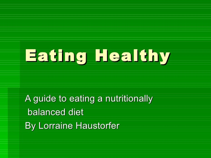 Eating Healthy A guide to eating a nutritionally balanced diet By Lorraine Haustorfer