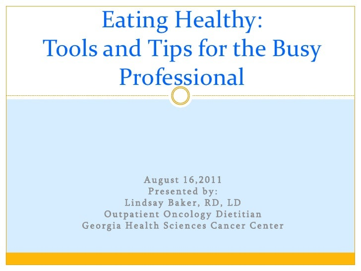 Eating Healthy:Tools and Tips for the Busy       Professional              August 16,2011               Presented by:     ...
