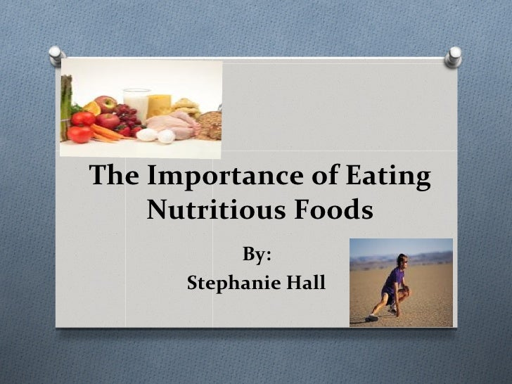 The Importance of Eating    Nutritious Foods           By:      Stephanie Hall