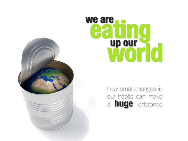 eating up our world how small changes in our habits can make a huge difference  we are