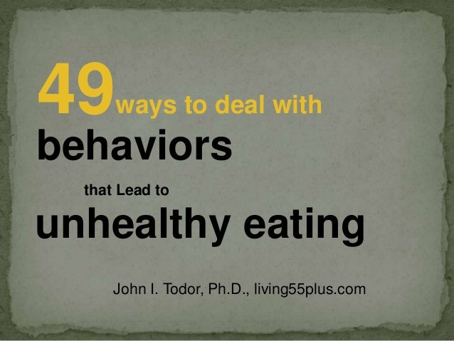 49  ways to deal with  behaviors that Lead to  unhealthy eating John I. Todor, Ph.D., living55plus.com