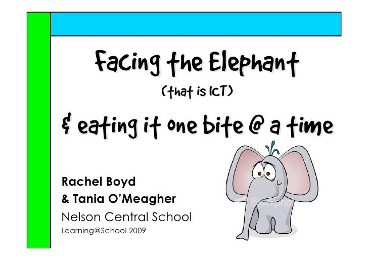 Facing the Elephant                        (that is ICT)  & eating it one bite @ a time Rachel Boyd & Tania O'Meagher Nels...