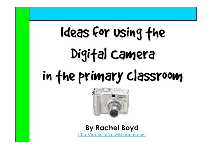 Ideas for using the       Digital Camera in the primary classroom           By Rachel Boyd       http://rachelboyd.wikispa...
