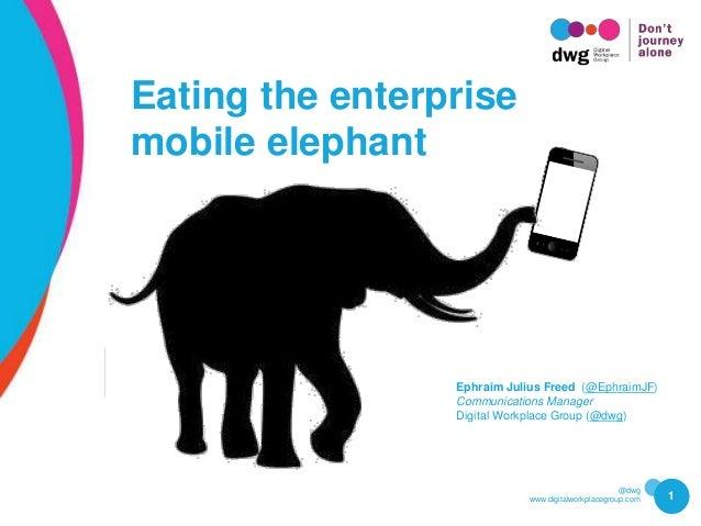 @dwg www.digitalworkplacegroup.com 1 Eating the enterprise mobile elephant Ephraim Julius Freed (@EphraimJF) Communication...