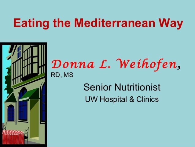 Eating the Mediterranean Way Donna L. Weihofen, RD, MS Senior Nutritionist UW Hospital & Clinics
