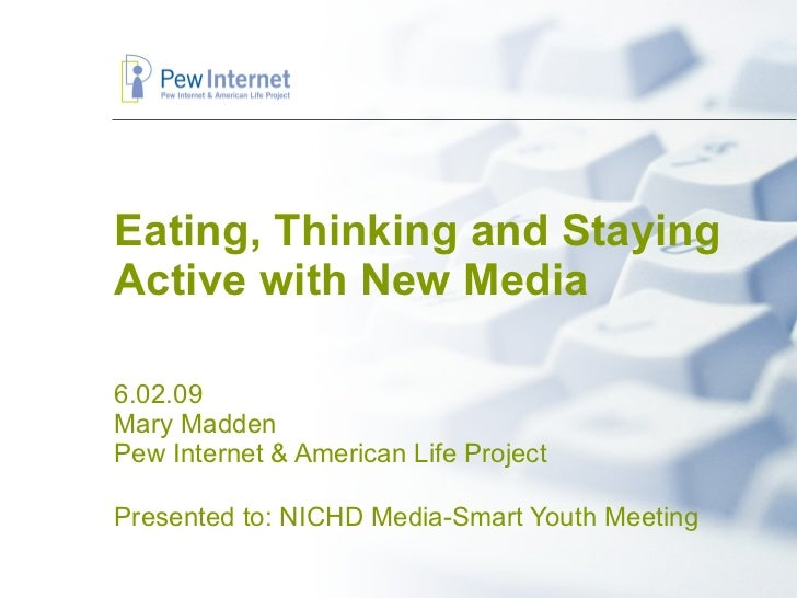Eating, Thinking and Staying Active with New Media 6.02.09 Mary Madden Pew Internet & American Life Project Presented to: ...