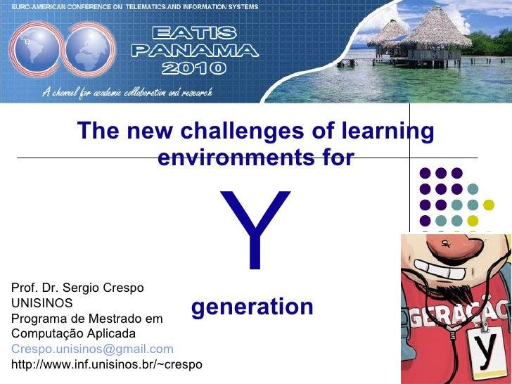 The new challenges of learning environments for   Y   generation   Prof. Dr. Sergio Crespo UNISINOS Programa de Mestrado e...