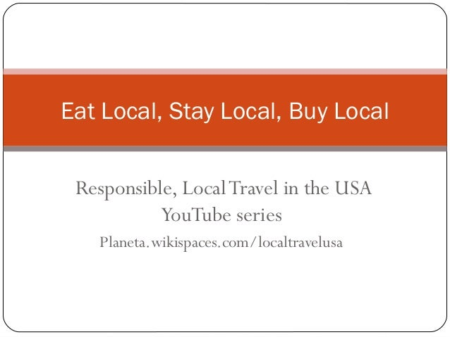 Responsible, LocalTravel in the USA YouTube series Planeta.wikispaces.com/localtravelusa Eat Local, Stay Local, Buy Local