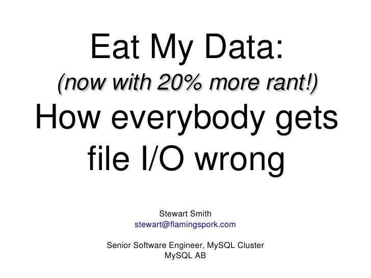 Eat My Data: (now with 20% more rant!) How everybody gets file I/O wrong Stewart Smith [email_address] Senior Software Eng...