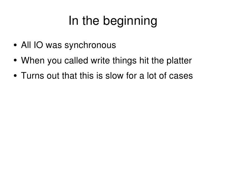 In the beginning <ul><li>All IO was synchronous </li></ul><ul><li>When you called write things hit the platter </li></ul><...