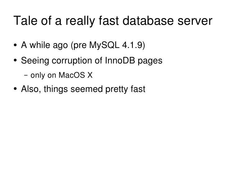 Tale of a really fast database server <ul><li>A while ago (pre MySQL 4.1.9) </li></ul><ul><li>Seeing corruption of InnoDB ...