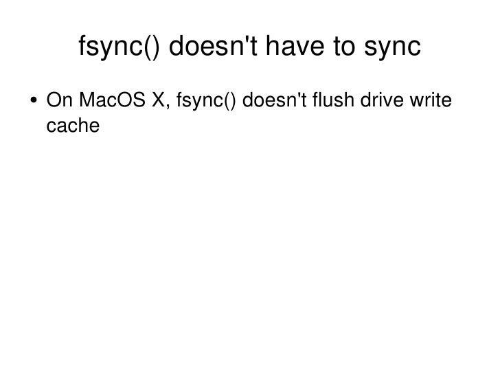 fsync() doesn't have to sync <ul><li>On MacOS X, fsync() doesn't flush drive write cache </li></ul>