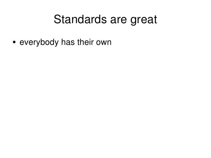 Standards are great <ul><li>everybody has their own </li></ul>