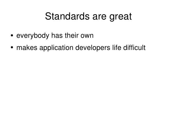 Standards are great <ul><li>everybody has their own </li></ul><ul><li>makes application developers life difficult </li></ul>