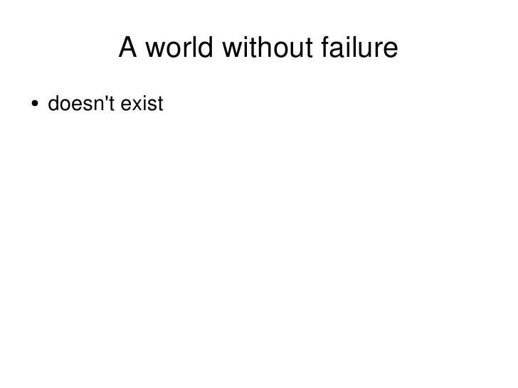 A world without failure <ul><li>doesn't exist </li></ul>