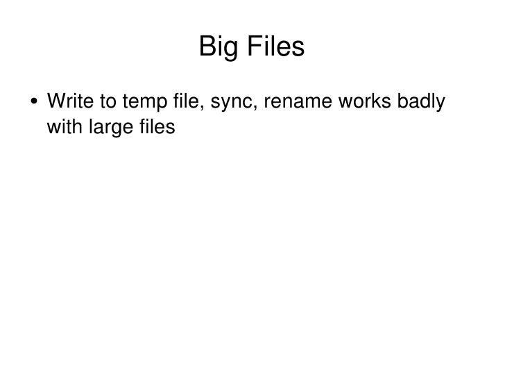 Big Files <ul><li>Write to temp file, sync, rename works badly with large files </li></ul>