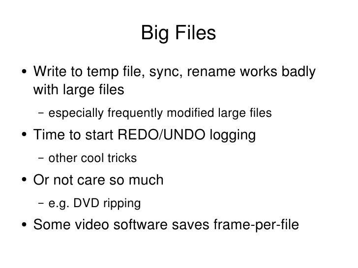 Big Files <ul><li>Write to temp file, sync, rename works badly with large files </li></ul><ul><ul><li>especially frequentl...