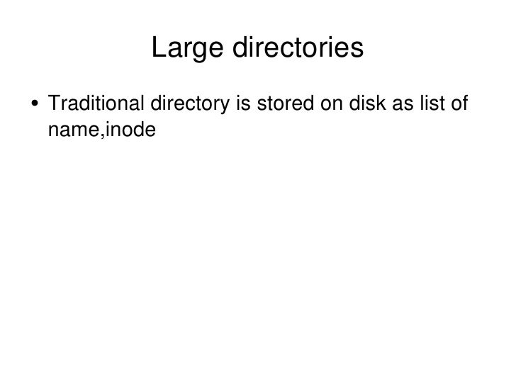 Large directories <ul><li>Traditional directory is stored on disk as list of name,inode </li></ul>