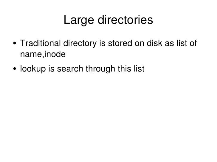 Large directories <ul><li>Traditional directory is stored on disk as list of name,inode </li></ul><ul><li>lookup is search...