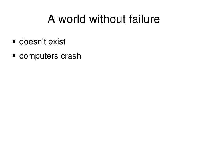 A world without failure <ul><li>doesn't exist </li></ul><ul><li>computers crash </li></ul>