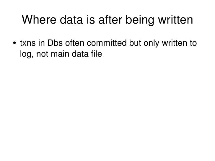 Where data is after being written <ul><li>txns in Dbs often committed but only written to log, not main data file </li></ul>