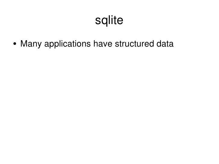 sqlite <ul><li>Many applications have structured data </li></ul>