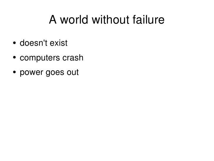 A world without failure <ul><li>doesn't exist </li></ul><ul><li>computers crash </li></ul><ul><li>power goes out </li></ul>