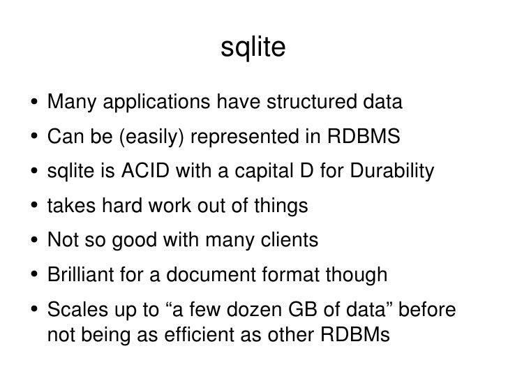 sqlite <ul><li>Many applications have structured data </li></ul><ul><li>Can be (easily) represented in RDBMS </li></ul><ul...
