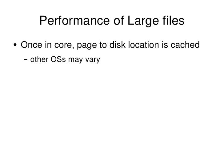 Performance of Large files <ul><li>Once in core, page to disk location is cached </li></ul><ul><ul><li>other OSs may vary ...