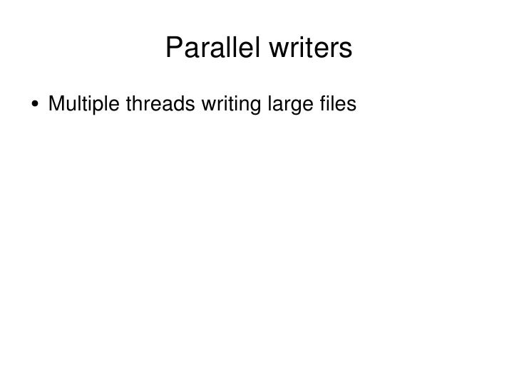 Parallel writers <ul><li>Multiple threads writing large files </li></ul>