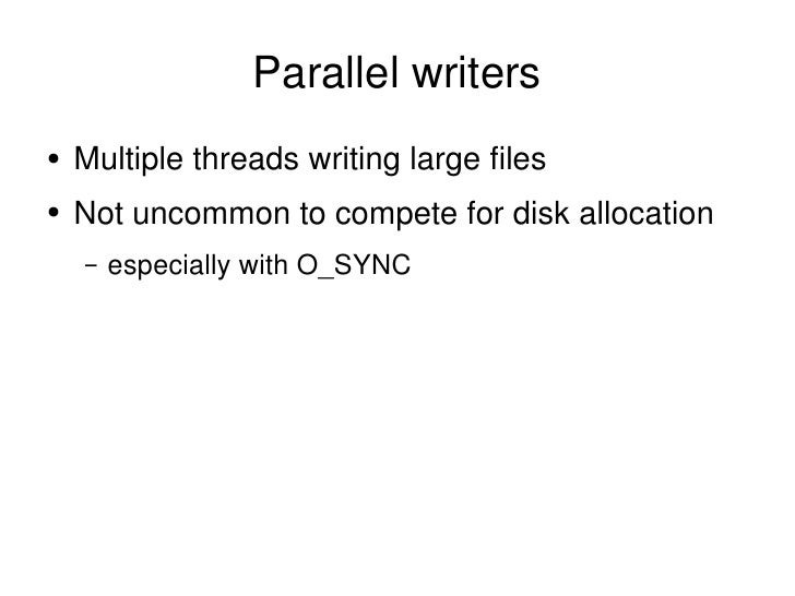 Parallel writers <ul><li>Multiple threads writing large files </li></ul><ul><li>Not uncommon to compete for disk allocatio...