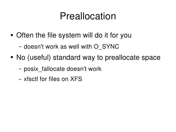 Preallocation <ul><li>Often the file system will do it for you </li></ul><ul><ul><li>doesn't work as well with O_SYNC </li...