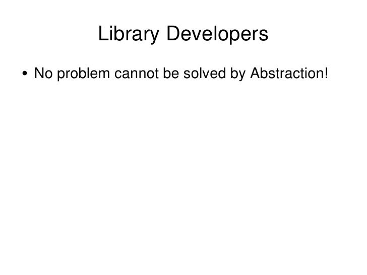 Library Developers <ul><li>No problem cannot be solved by Abstraction!  </li></ul>