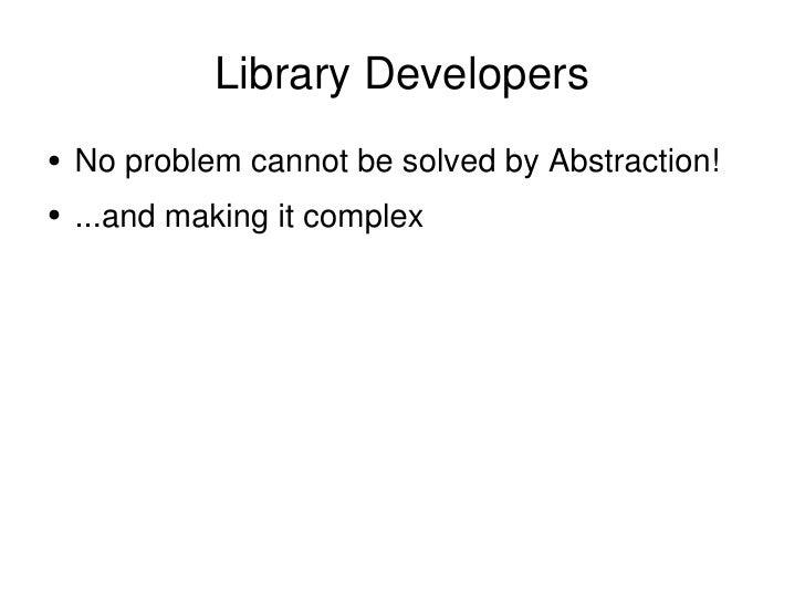 Library Developers <ul><li>No problem cannot be solved by Abstraction!  </li></ul><ul><li>...and making it complex </li></ul>