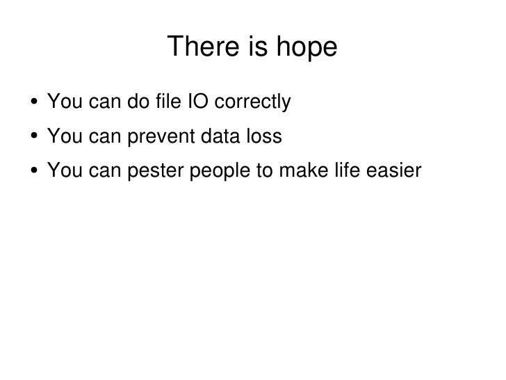 There is hope <ul><li>You can do file IO correctly </li></ul><ul><li>You can prevent data loss </li></ul><ul><li>You can p...