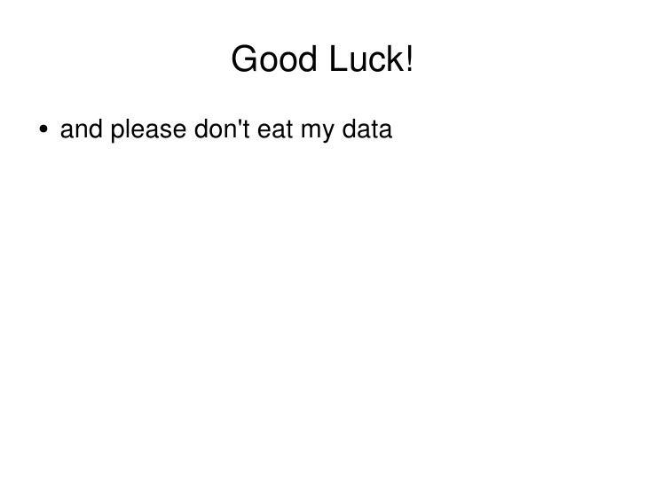 Good Luck! <ul><li>and please don't eat my data </li></ul>