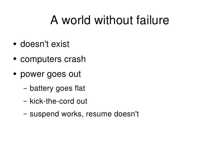 A world without failure <ul><li>doesn't exist </li></ul><ul><li>computers crash </li></ul><ul><li>power goes out </li></ul...