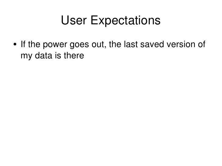 User Expectations <ul><li>If the power goes out, the last saved version of my data is there </li></ul>