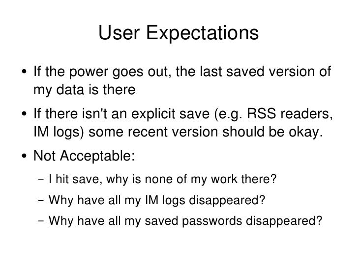 User Expectations <ul><li>If the power goes out, the last saved version of my data is there </li></ul><ul><li>If there isn...