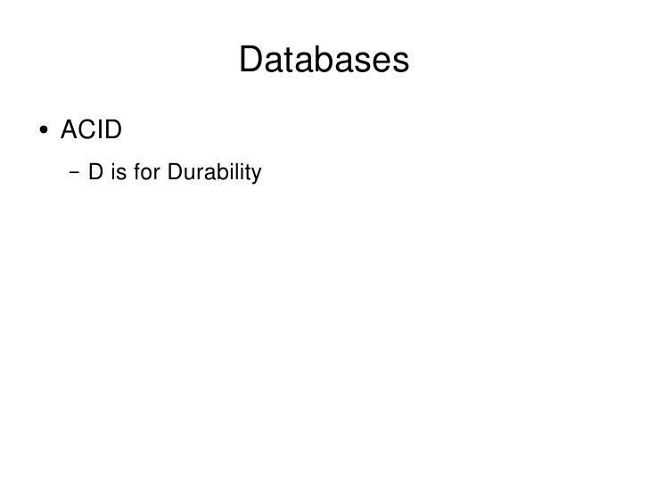 Databases <ul><li>ACID </li></ul><ul><ul><li>D is for Durability </li></ul></ul>